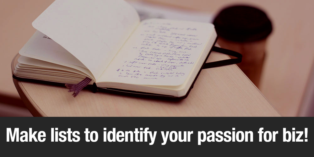 Make lists to identify your passions for biz